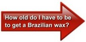 How old do I have to be to get a Brazilian wax?